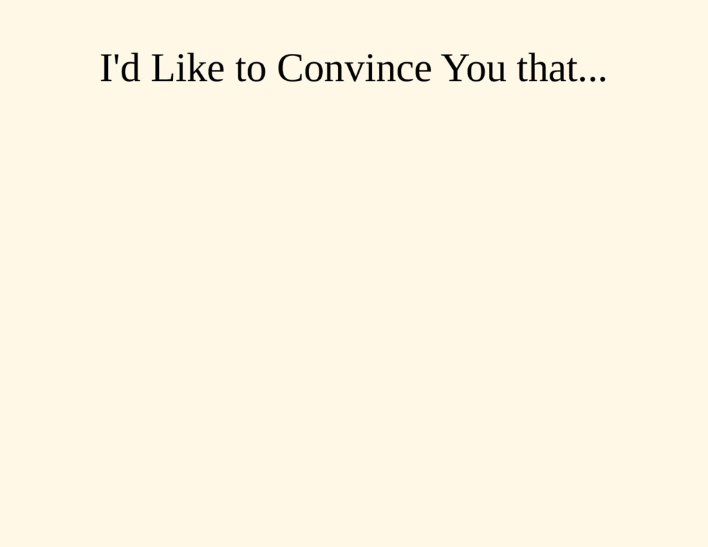 I'd Like to Convince You that...