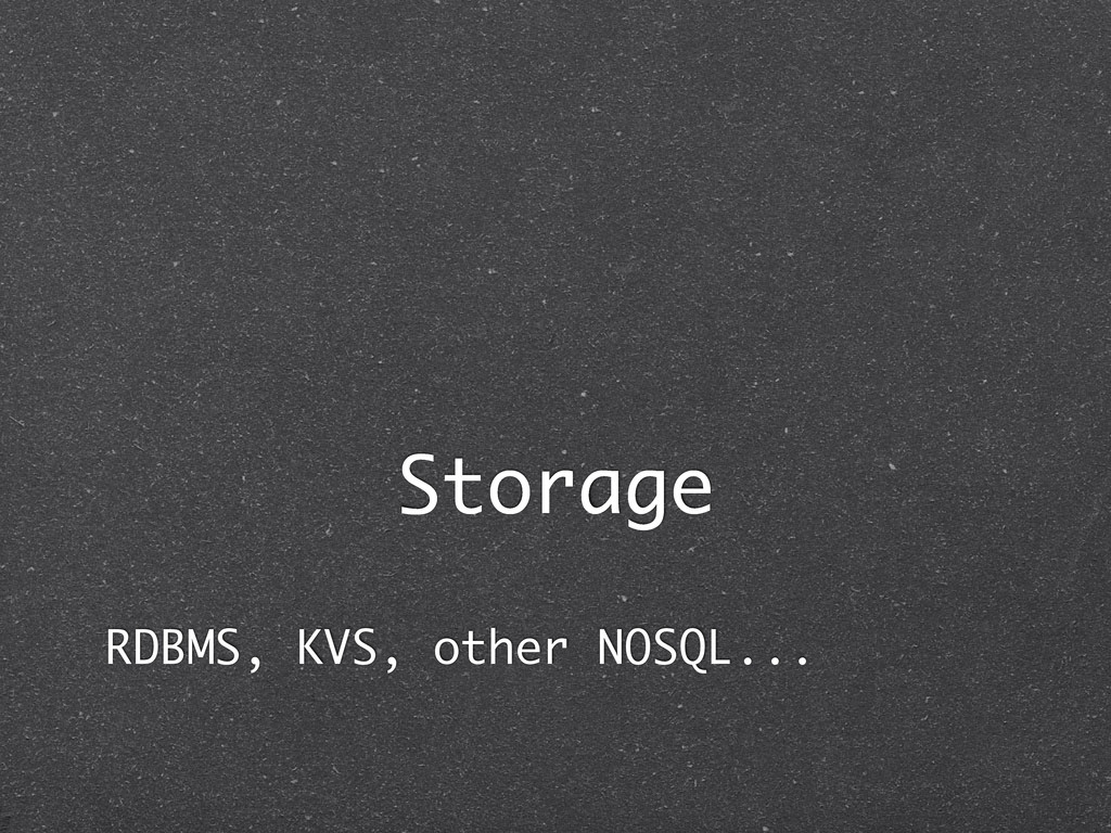 Storage RDBMS, KVS, other NOSQL...