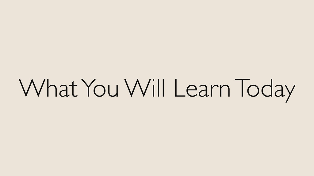 What You Will Learn Today
