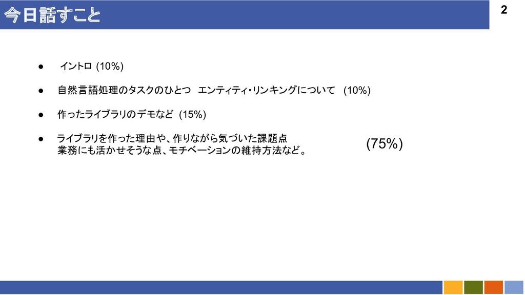 2 今日話すこと ● イントロ (10%) ● 自然言語処理のタスクのひとつ エンティティ・リ...
