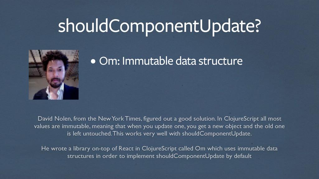 shouldComponentUpdate? Om: Immutable data struc...