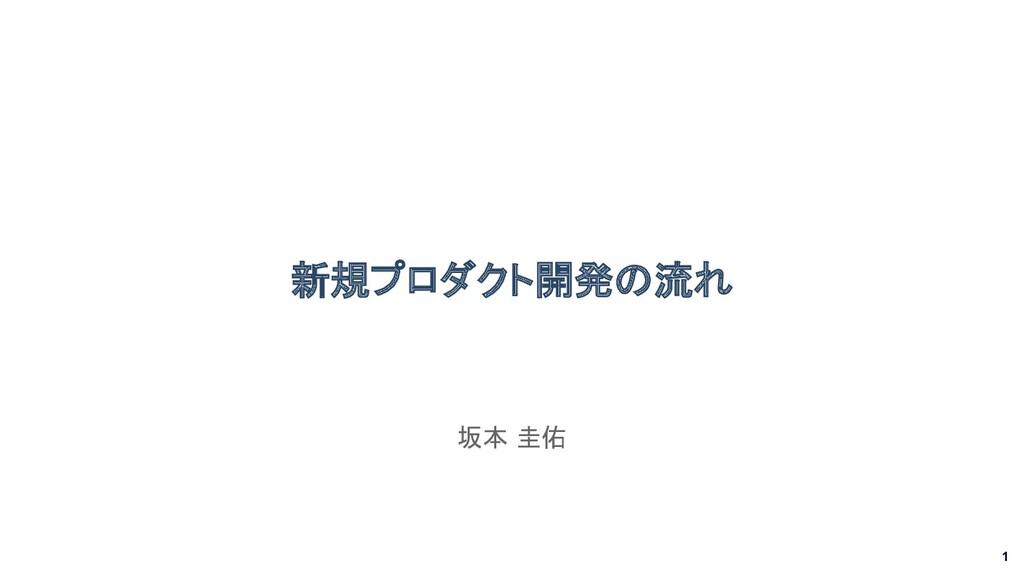 1 新規プロダクト開発の流れ 坂本 圭佑