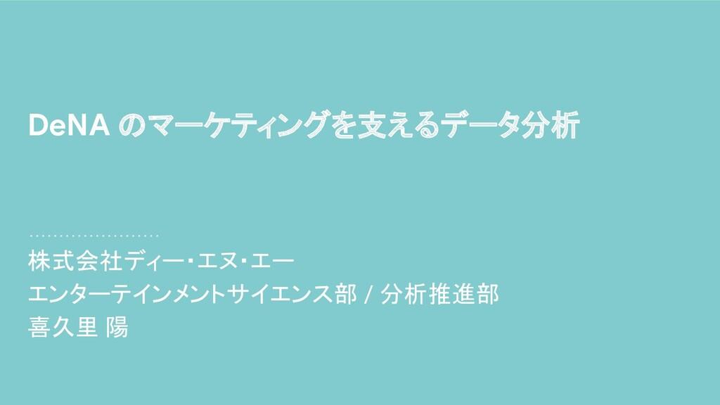 株式会社ディー・エヌ・エー エンターテインメントサイエンス部 / 分析推進部 喜久里 陽 De...