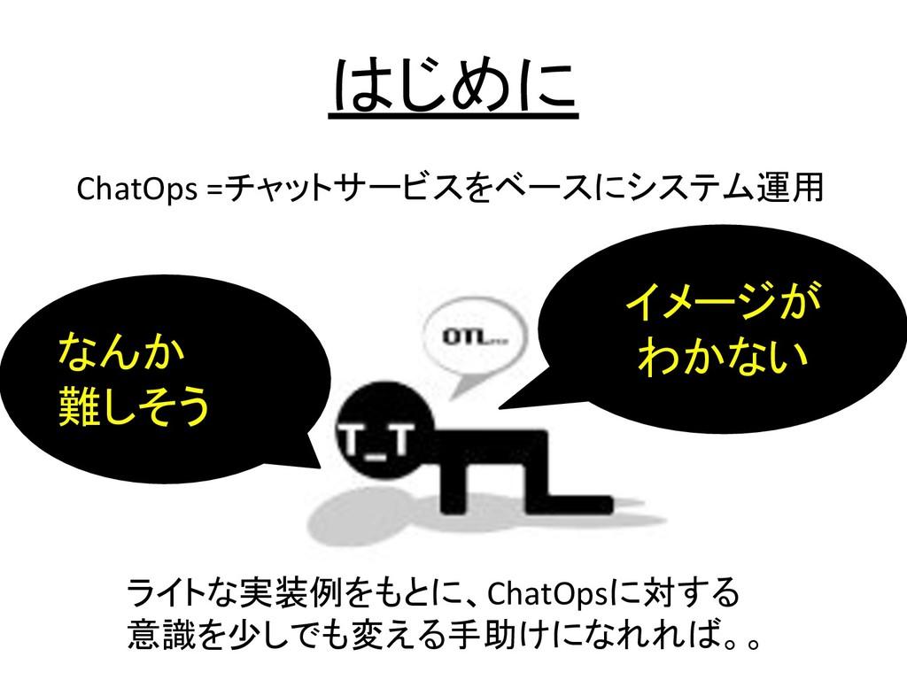 はじめに ChatOps =チャットサービスをベースにシステム運用 ライトな実装例をもとに、C...