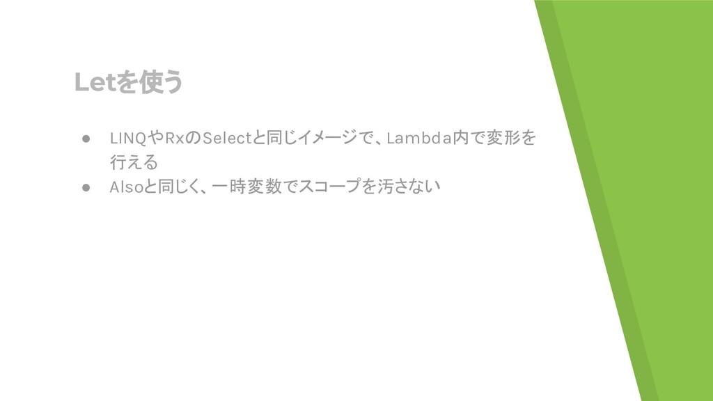 Letを使う ● LINQやRxのSelectと同じイメージで、Lambda内で変形を 行える...