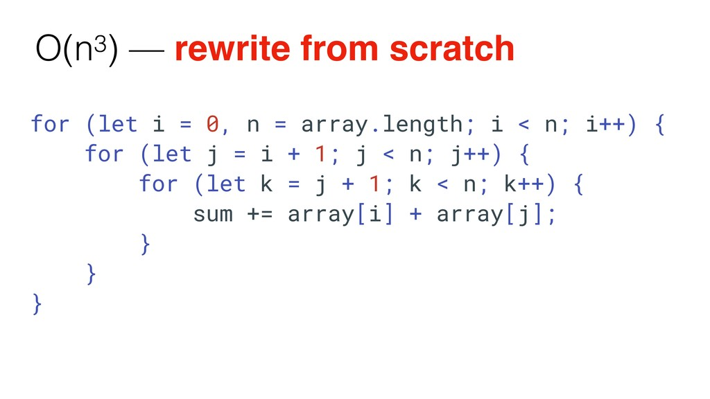O(n3) — rewrite from scratch for (let i = 0, n ...