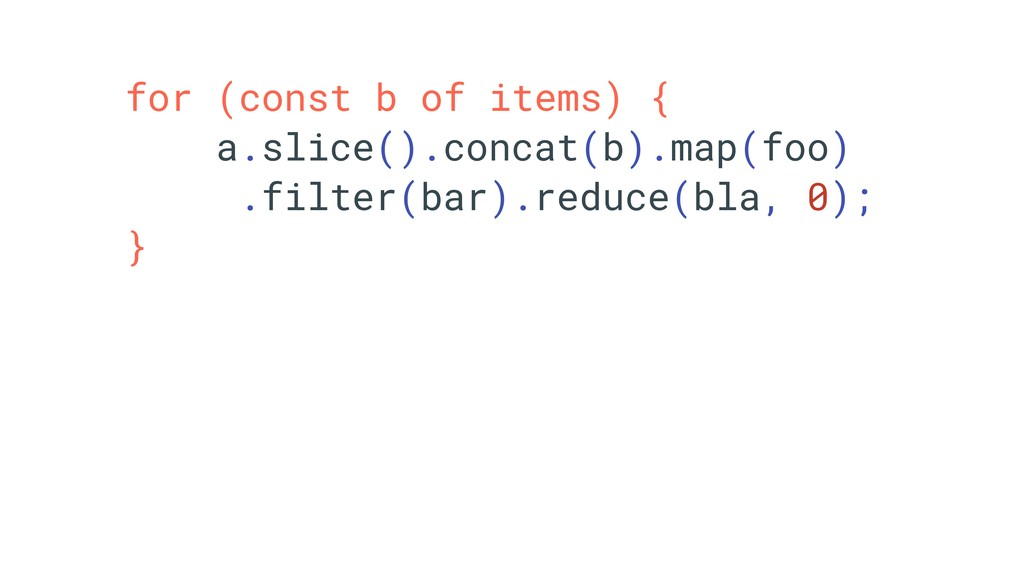 for (const b of items) { a.slice().concat(b).ma...