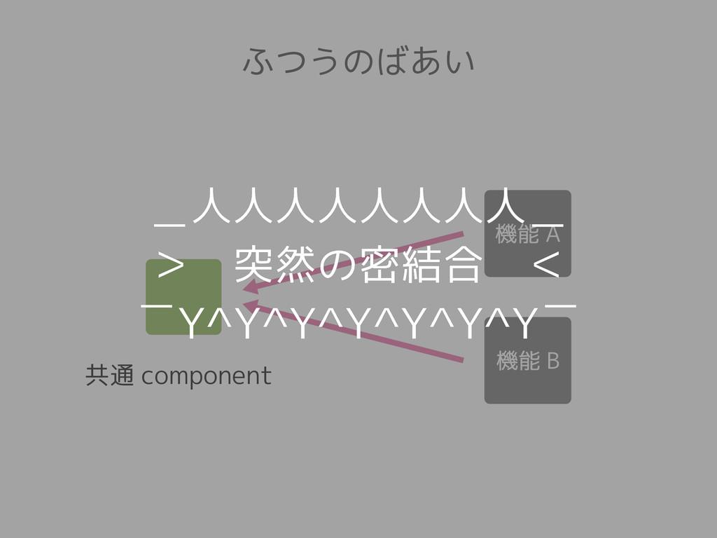 共通 component ふつうのばあい _人人人人人人人人_ > 突然の密結合 <  ̄Y^Y...