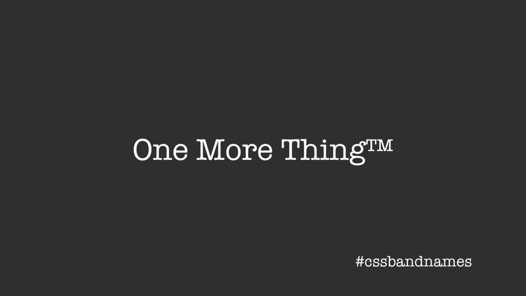 One More Thing™ #cssbandnames