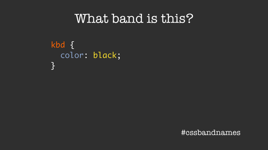 kbd { color: black; } What band is this? #cssba...