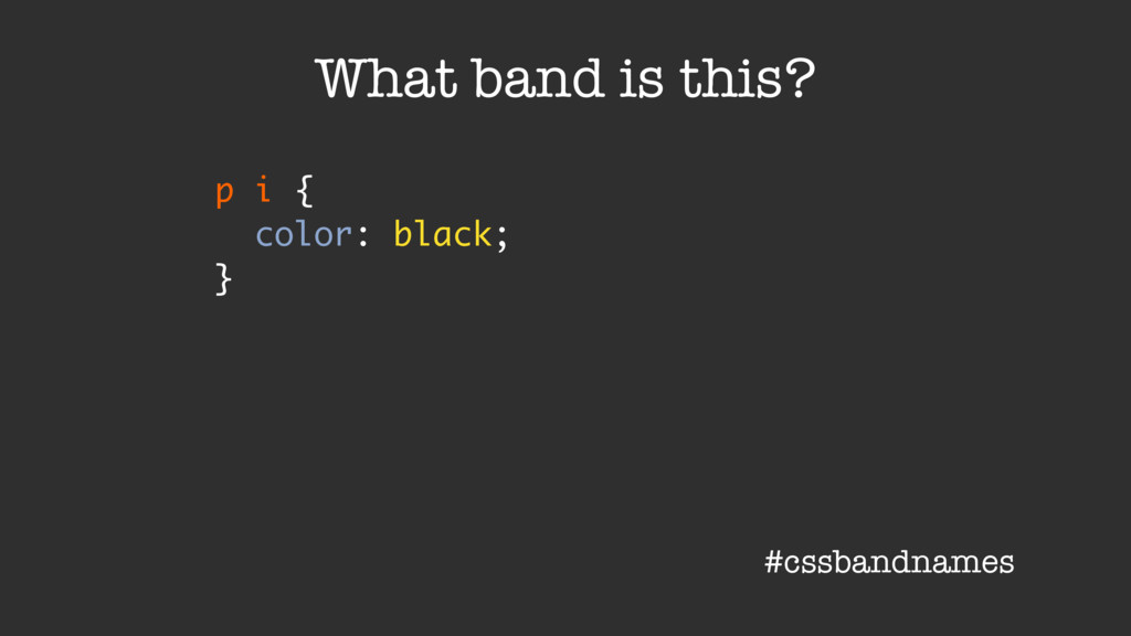 p i { color: black; } What band is this? #cssba...