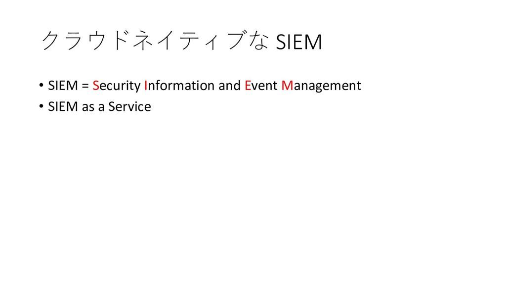 クラウドネイティブな SIEM • SIEM = Security Information a...