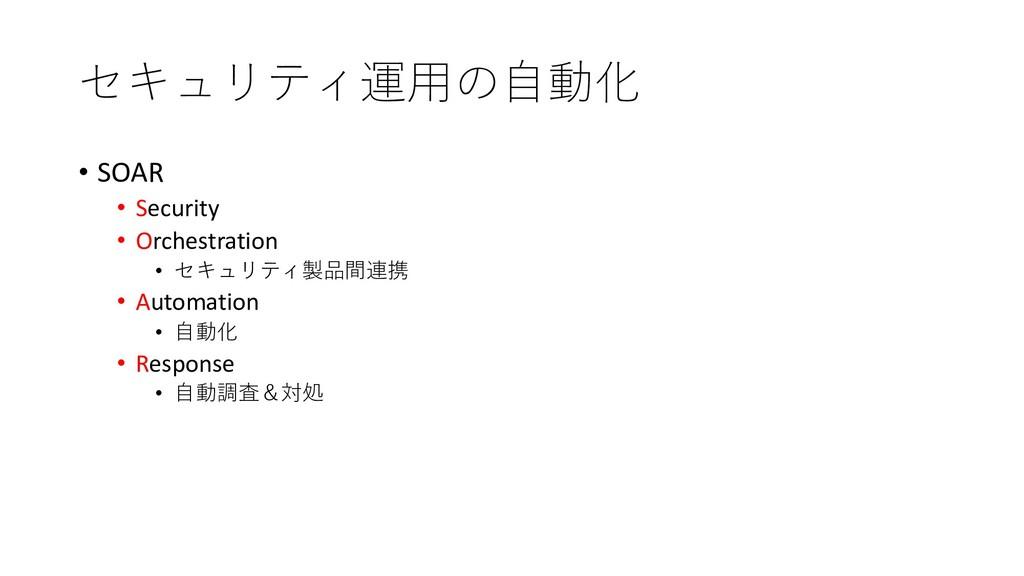 セキュリティ運⽤の⾃動化 • SOAR • Security • Orchestration ...