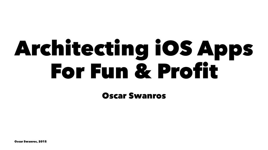Architecting iOS Apps For Fun & Profit Oscar Sw...