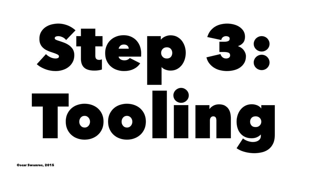 Step 3: Tooling Oscar Swanros, 2015