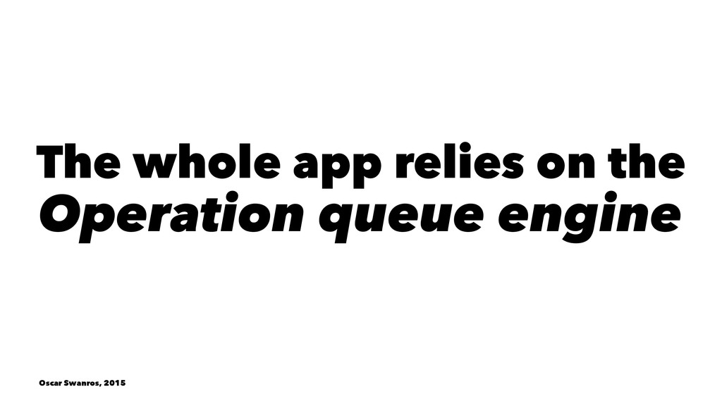 The whole app relies on the Operation queue eng...