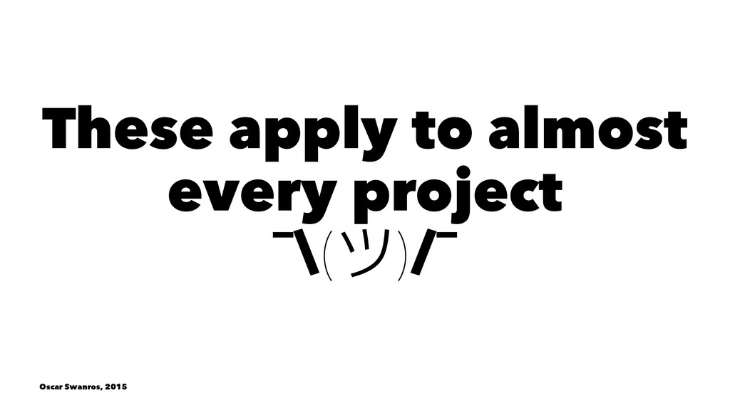 These apply to almost every project ¯\()/¯ Osc...