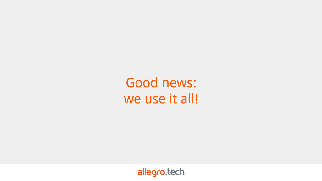 Good news: we use it all!