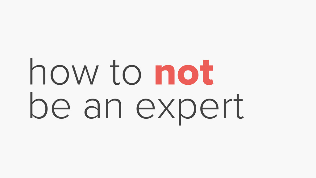 how to not be an expert