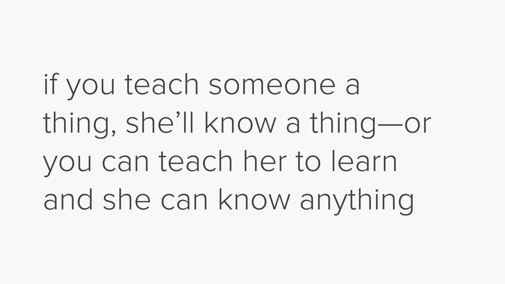 if you teach someone a thing, she'll know a thi...