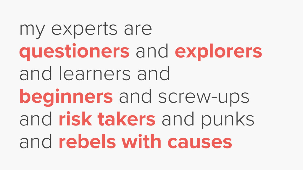 my experts are questioners and explorers and le...