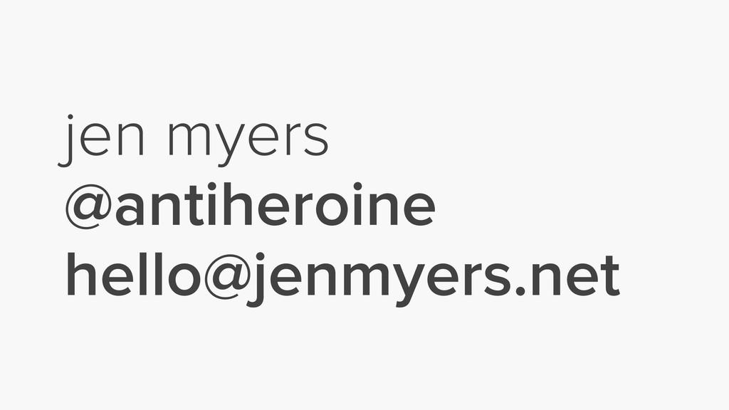 jen myers @antiheroine hello@jenmyers.net