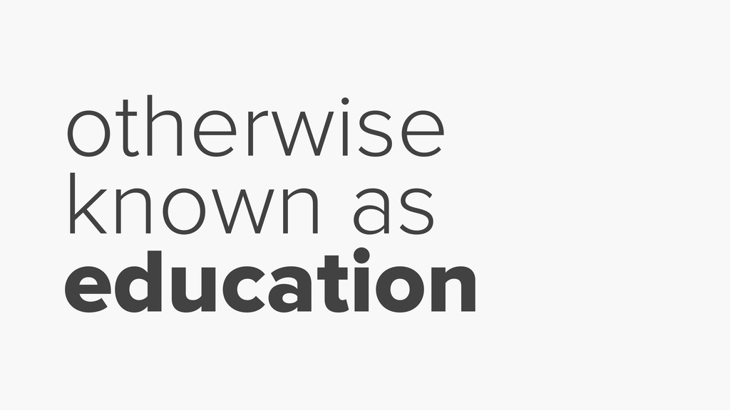otherwise known as education