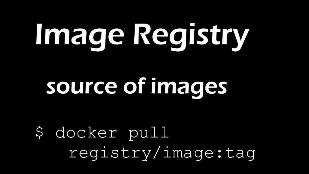 Image Registry source of images $ docker pull r...