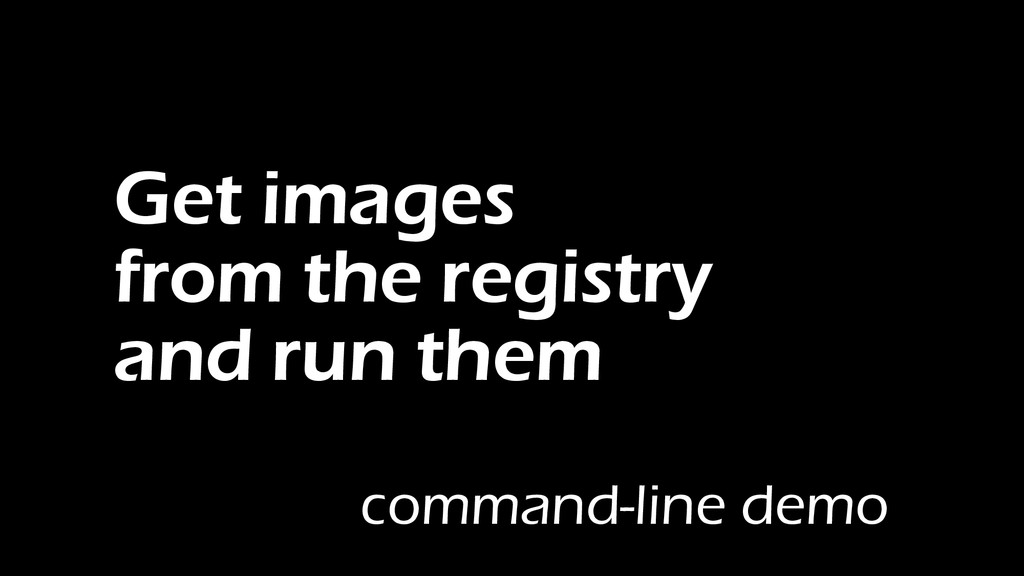 Get images from the registry and run them comma...
