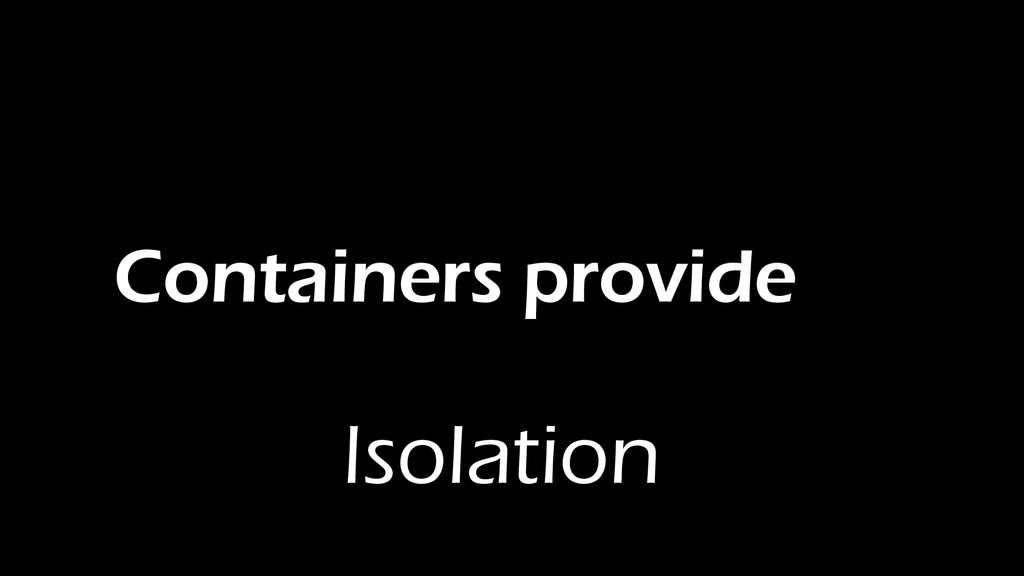 Containers provide Isolation
