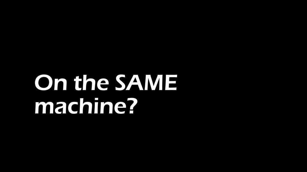 On the SAME machine?