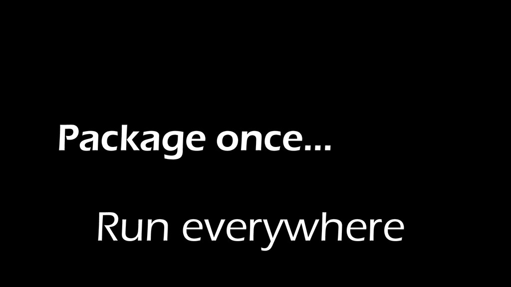 Package once… Run everywhere