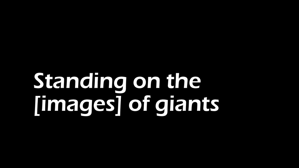 Standing on the [images] of giants