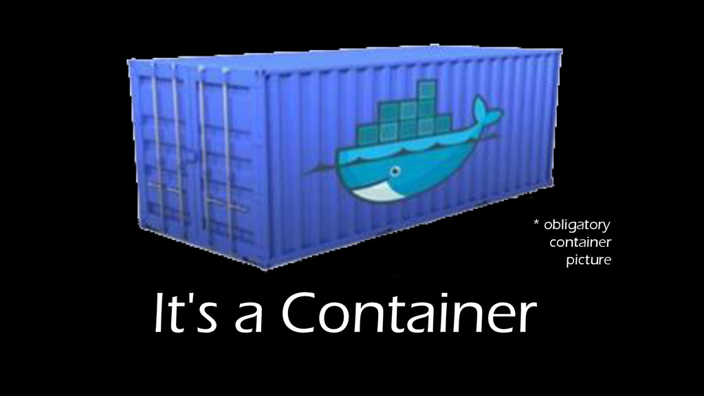 It's a Container * obligatory container picture