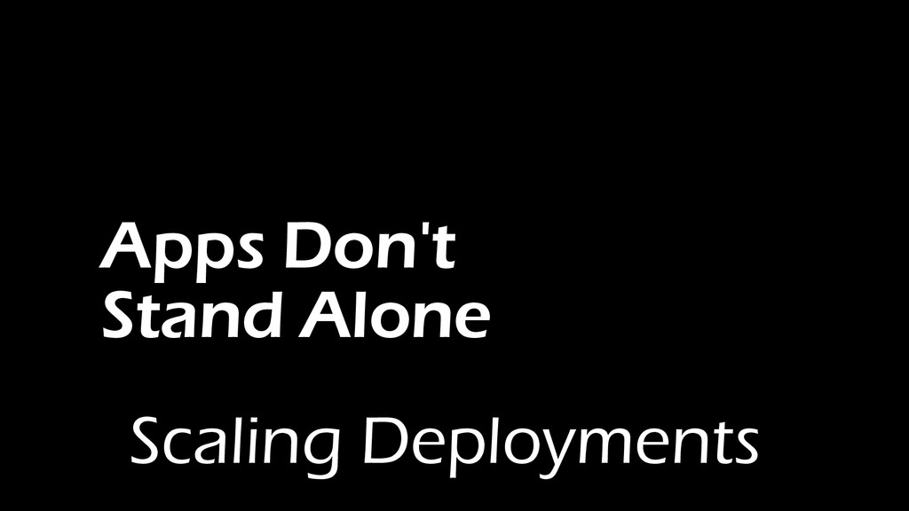 Apps Don't Stand Alone Scaling Deployments