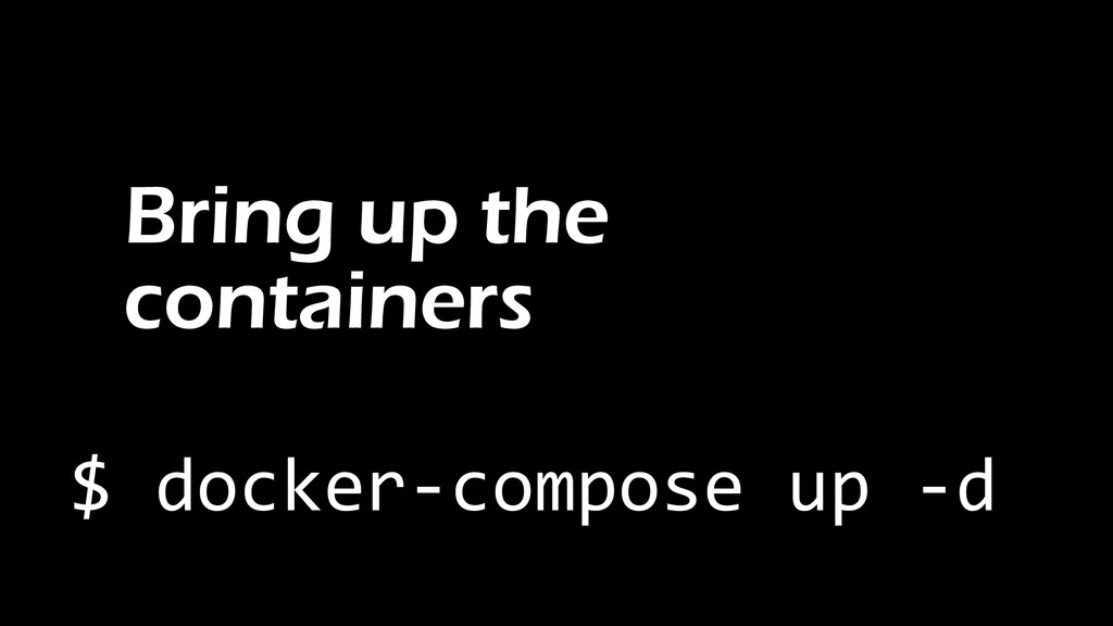 Bring up the containers $ docker-compose up -d