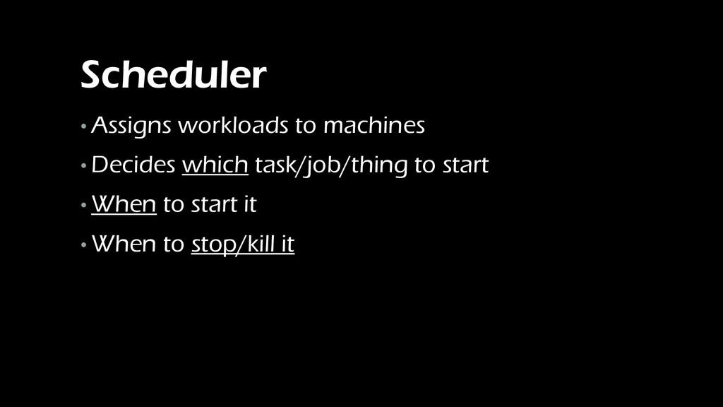 Scheduler • Assigns workloads to machines • Dec...