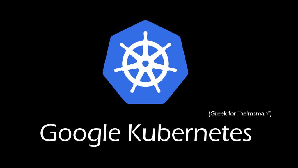 "Google Kubernetes (Greek for ""helmsman"")"