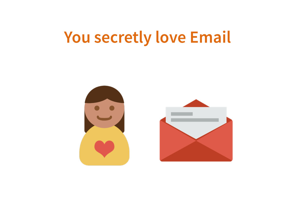 You secretly love Email