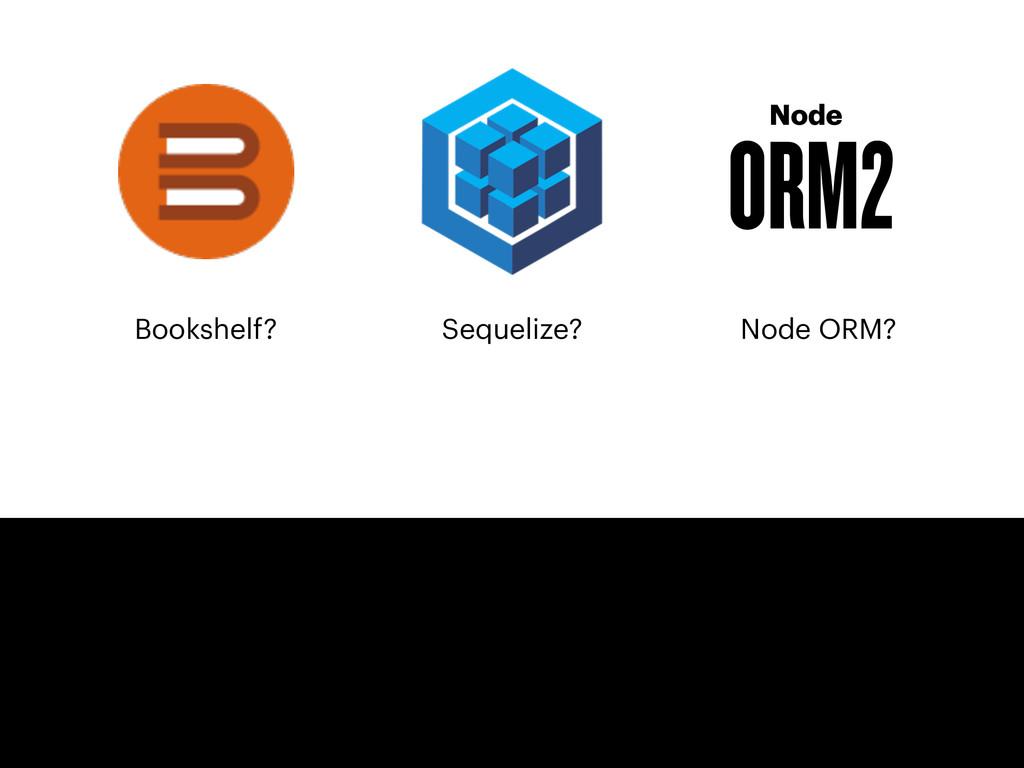 Bookshelf? Node ORM2 Sequelize? Node ORM?