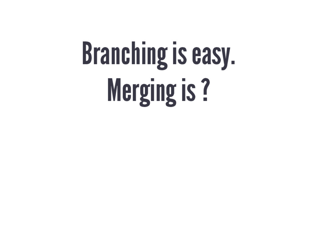 Branching is easy. Merging is ?