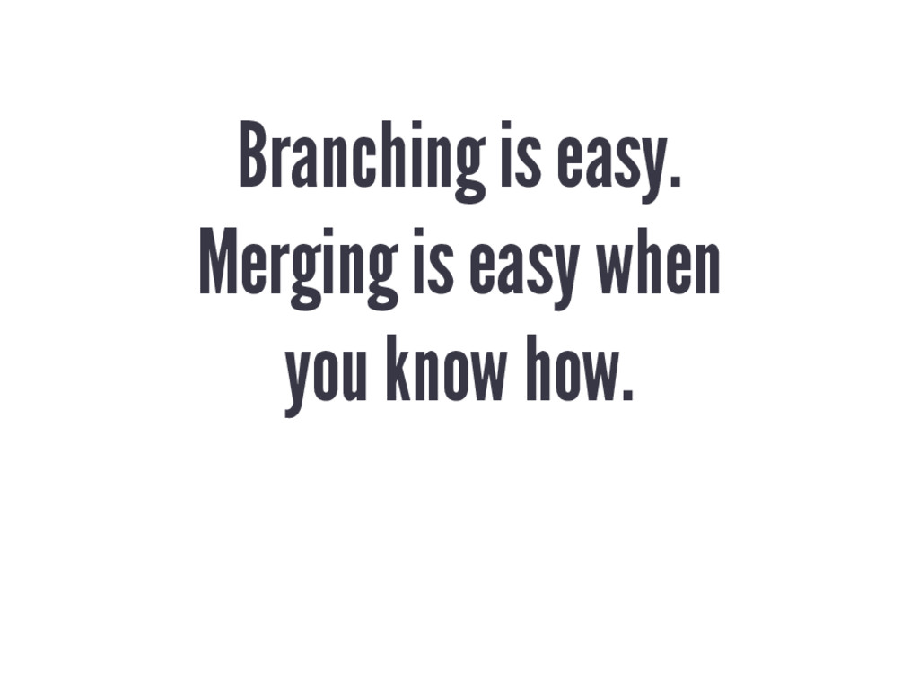 Branching is easy. Merging is easy when you kno...