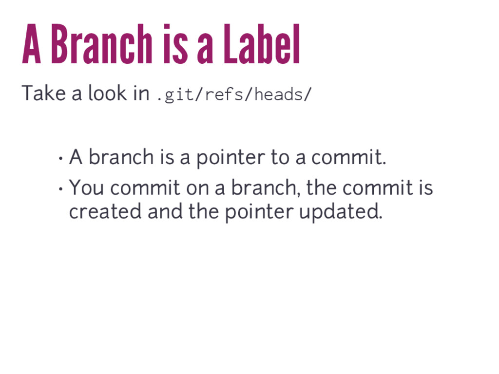 A Branch is a Label Take a look in .git/refs/he...