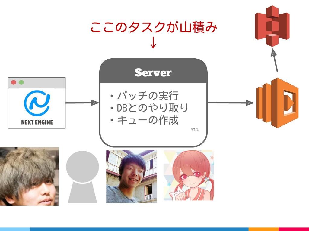Server ・バッチの実行 ・DBとのやり取り ・キューの作成 etc. ここのタスクが山積...