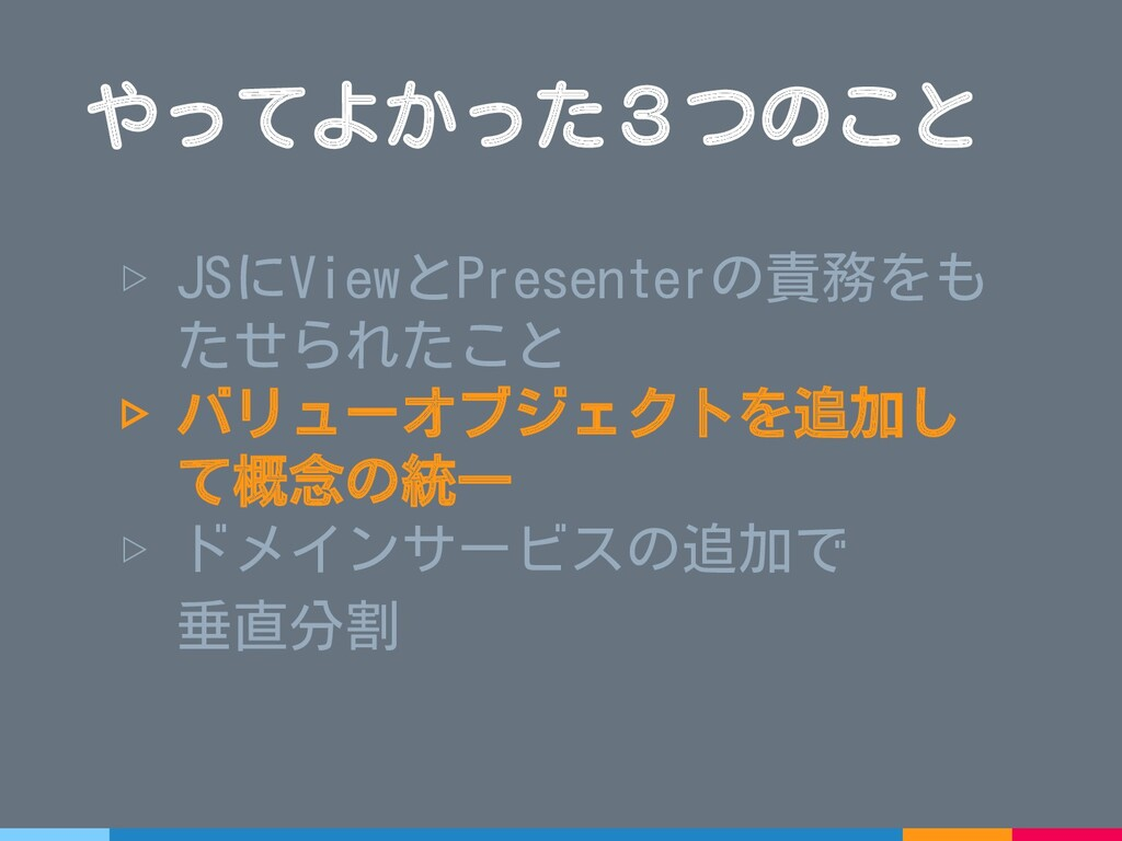 ▷ JSにViewとPresenterの責務をも たせられたこと ▷ バリューオブジェクトを追...