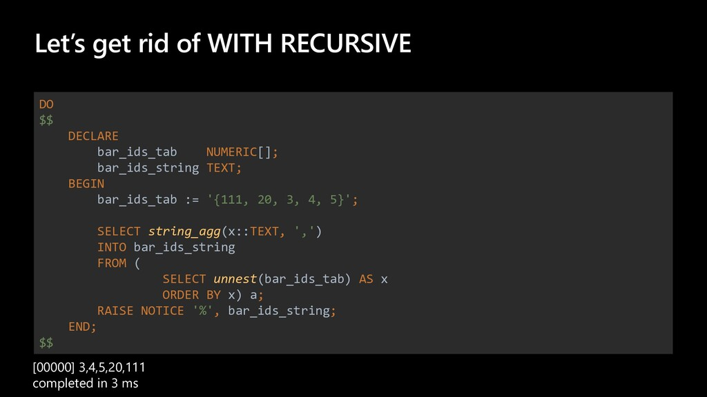 Let's get rid of WITH RECURSIVE DO $$ DECLARE b...