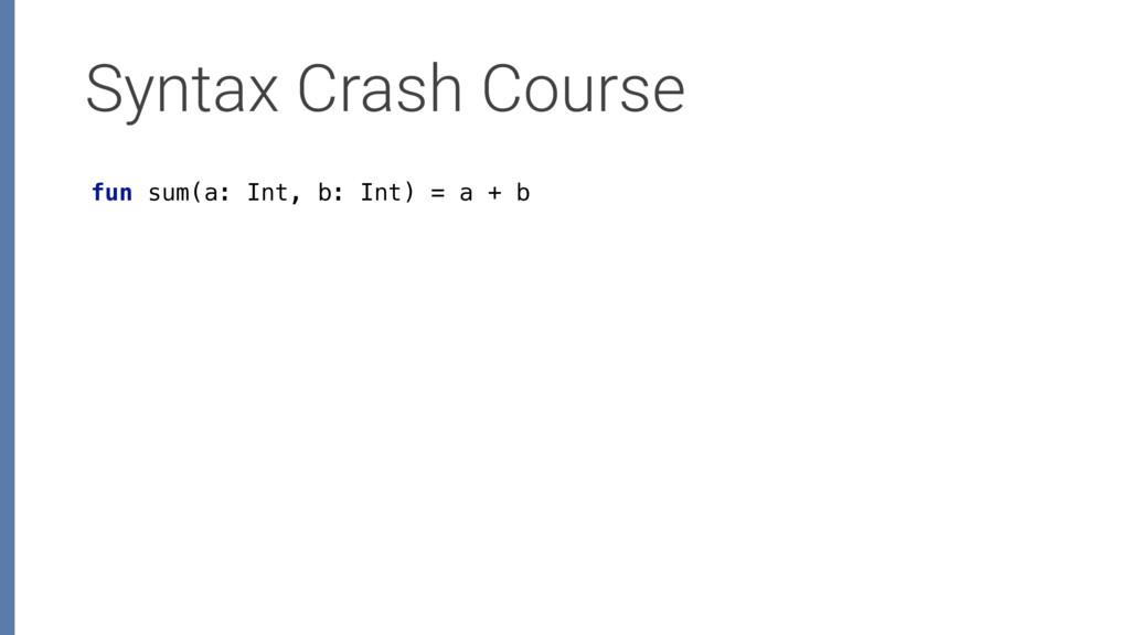 Syntax Crash Course fun sum(a: Int, b: Int) = a...