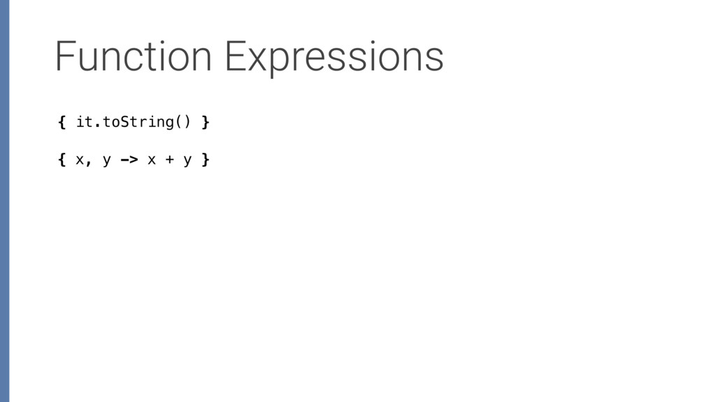 Function Expressions { x, y -> x + y } { it.toS...