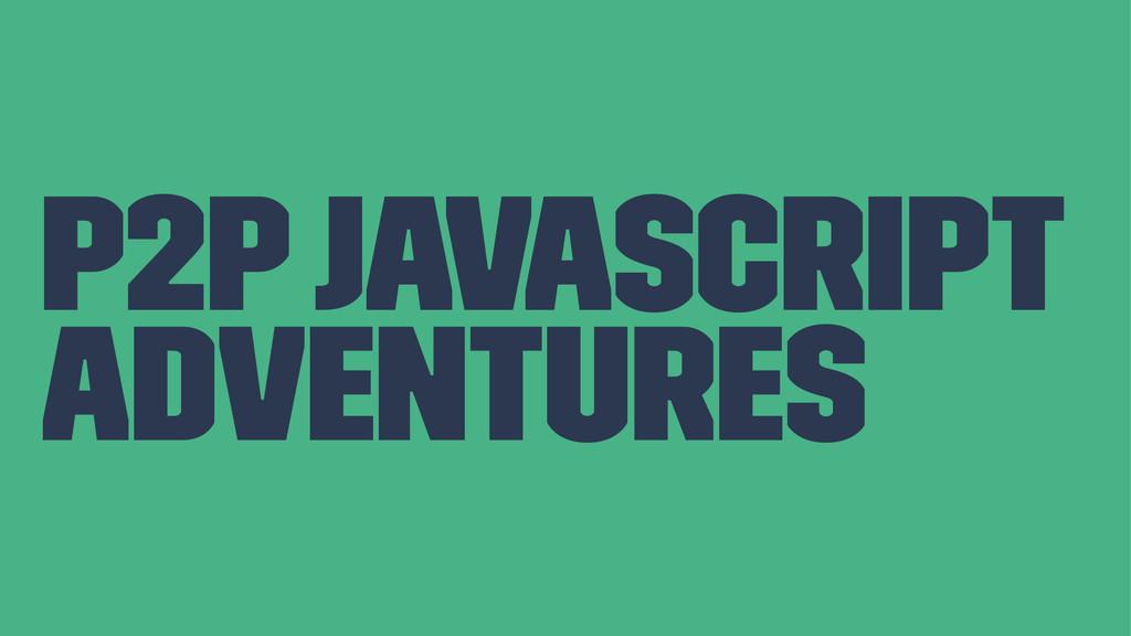 P2P JavaScript Adventures