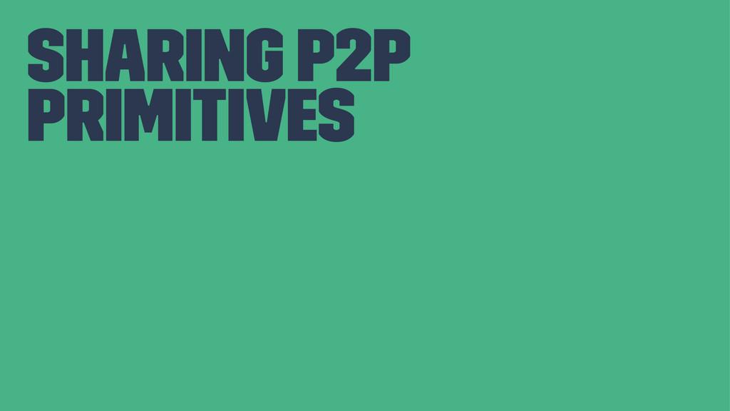 sharing P2P primitives